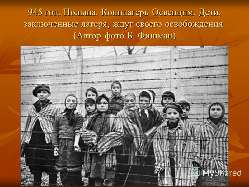 945 год. Польша. Концлагерь Освенцим. Дети, заключенные лагеря, ждут своего освобождения. (Автор фото Б. Фишман)