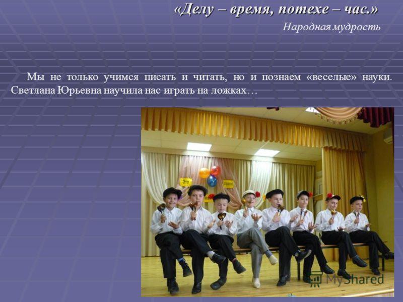 Мы не только учимся писать и читать, но и познаем «веселые» науки. Светлана Юрьевна научила нас играть на ложках… «Делу – время, потехе – час.» Народная мудрость
