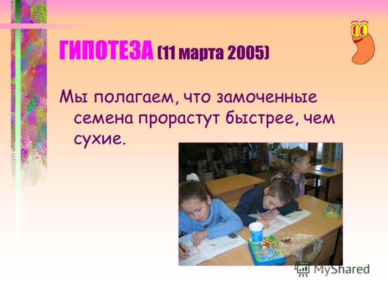ПРОБЛЕМА (11 марта 2005) Она заключается в том, что мы не знаем какие семена прорастут быстрее: сухие или замоченные?