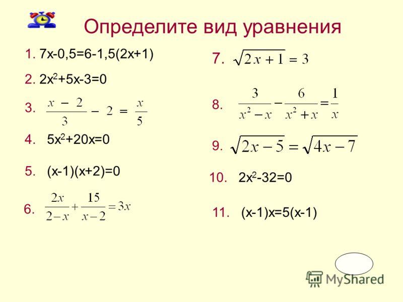 1. 7x-0,5=6-1,5(2x+1) Определите вид уравнения 2. 2x 2 +5x-3=0 3. 5. (x-1)(x+2)=0 4. 5x 2 +20x=0 6. 7. 8. 9. 10. 2x 2 -32=0 11. (x-1)x=5(x-1)
