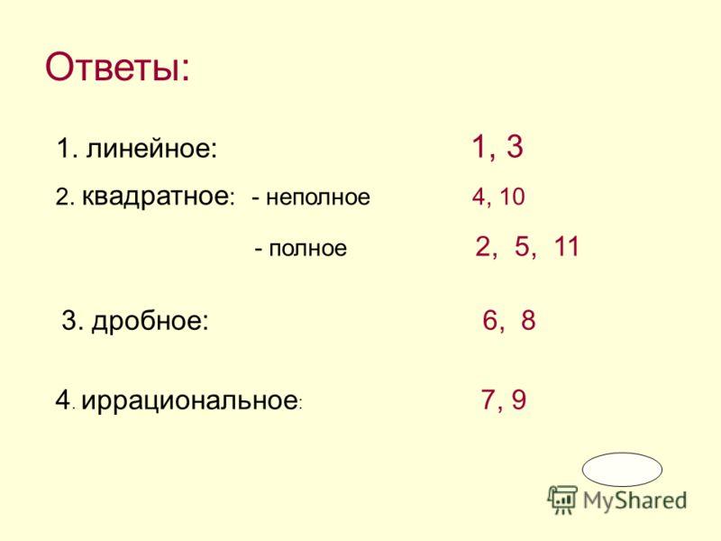 Ответы: 1. линейное: 1, 3 2. квадратное : - неполное 4, 10 - полное 2, 5, 11 3. дробное: 6, 8 4. иррациональное : 7, 9