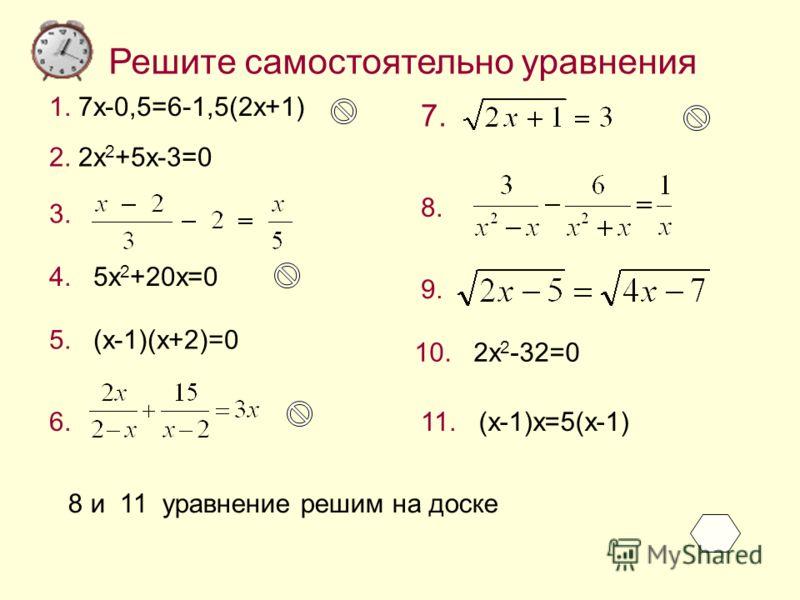 Решите самостоятельно уравнения 1. 7x-0,5=6-1,5(2x+1) 2. 2x 2 +5x-3=0 3. 5. (x-1)(x+2)=0 4. 5x 2 +20x=0 7. 8. 9. 10. 2x 2 -32=0 11. (x-1)x=5(x-1)6. 8 и 11 уравнение решим на доске