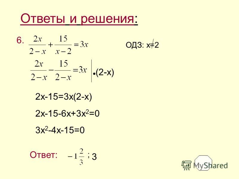 Ответы и решения: 6. (2-x) 2x-15=3x(2-x) 2x-15-6x+3x 2 =0 3x 2 -4x-15=0 ОДЗ: x=2 Ответ: 3 ;