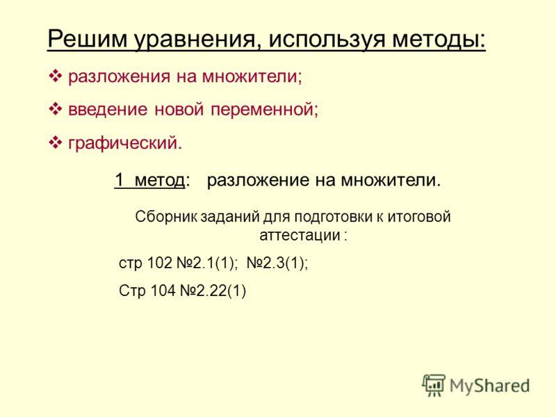 Решим уравнения, используя методы: разложения на множители; введение новой переменной; графический. 1 метод: разложение на множители. Сборник заданий для подготовки к итоговой аттестации : стр 102 2.1(1); 2.3(1); Стр 104 2.22(1)