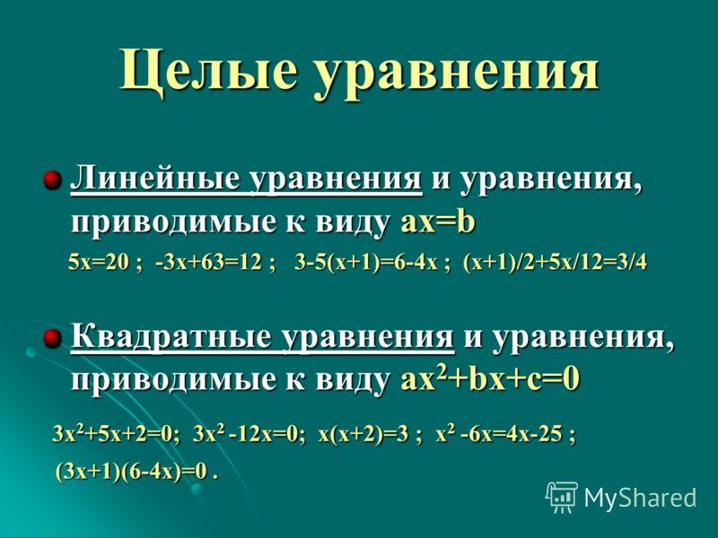 Целые уравнения Линейные уравнения и уравнения, приводимые к виду ax=b 5х=20 ; -3х+63=12 ; 3-5(х+1)=6-4х ; (х+1)/2+5х/12=3/4 5х=20 ; -3х+63=12 ; 3-5(х+1)=6-4х ; (х+1)/2+5х/12=3/4 Квадратные уравнения и уравнения, приводимые к виду ax 2 +bx+c=0 3x 2 +