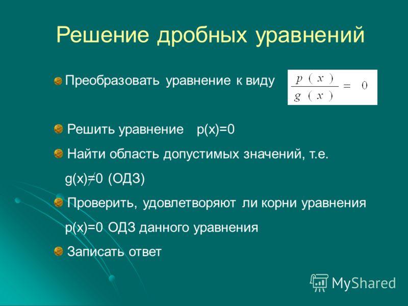 Решение дробных уравнений Преобразовать уравнение к виду Решить уравнение p(x)=0 Найти область допустимых значений, т.е. g(x)=0 (ОДЗ) Проверить, удовлетворяют ли корни уравнения p(x)=0 ОДЗ данного уравнения Записать ответ