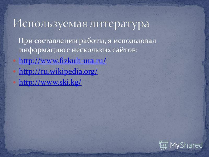 При составлении работы, я использовал информацию с нескольких сайтов: http://www.fizkult-ura.ru/ http://ru.wikipedia.org/ http://www.ski.kg/