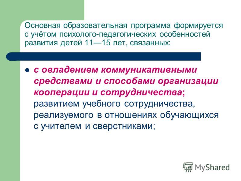 Основная образовательная программа формируется с учётом психолого-педагогических особенностей развития детей 1115 лет, связанных: с овладением коммуникативными средствами и способами организации кооперации и сотрудничества; развитием учебного сотрудн