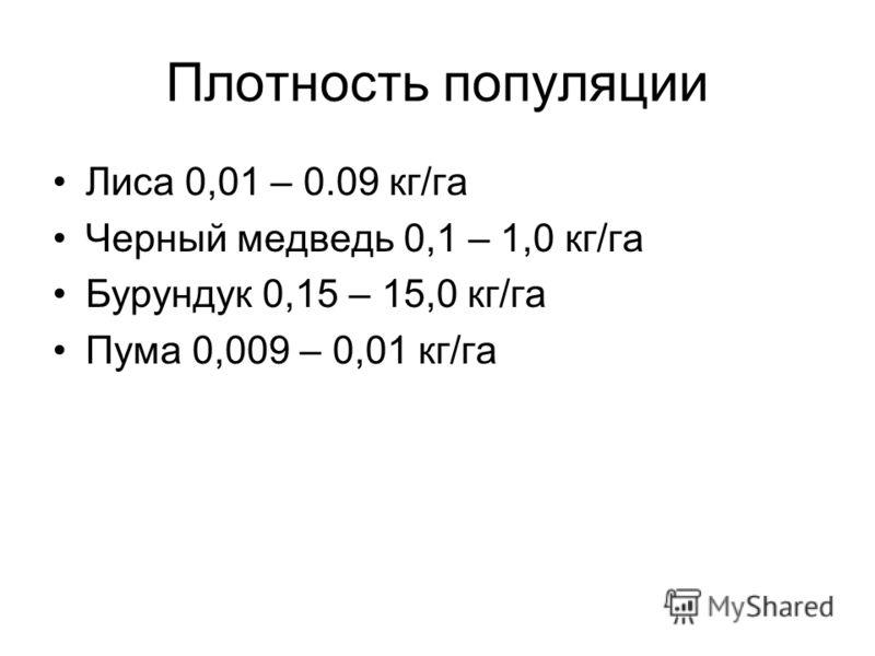 Плотность популяции Лиса 0,01 – 0.09 кг/га Черный медведь 0,1 – 1,0 кг/га Бурундук 0,15 – 15,0 кг/га Пума 0,009 – 0,01 кг/га