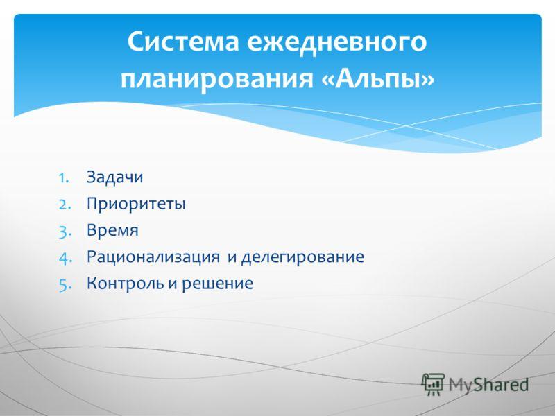 1.Задачи 2.Приоритеты 3.Время 4.Рационализация и делегирование 5.Контроль и решение Система ежедневного планирования «Альпы»