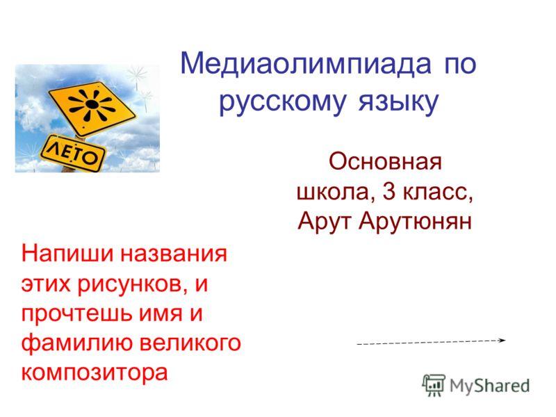 Медиаолимпиада по русскому языку Основная школа, 3 класс, Арут Арутюнян Напиши названия этих рисунков, и прочтешь имя и фамилию великого композитора