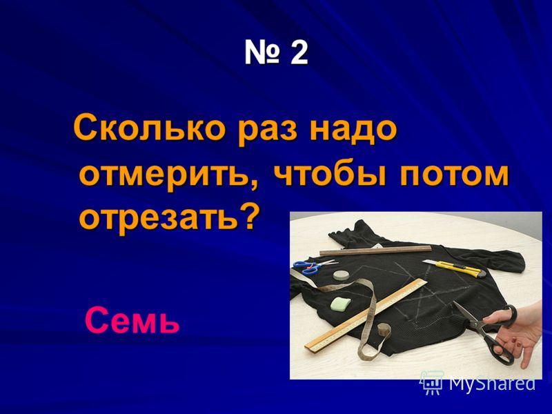 2 Сколько раз надо отмерить, чтобы потом отрезать? Сколько раз надо отмерить, чтобы потом отрезать? Семь