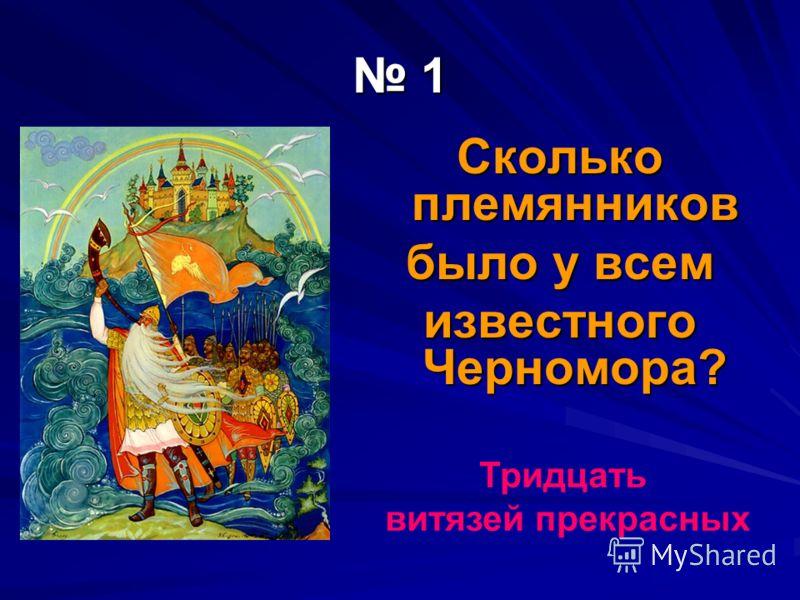 1 Сколько племянников было у всем известного Черномора? Тридцать витязей прекрасных