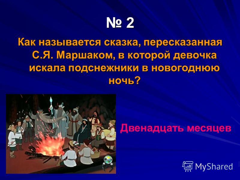 2 Как называется сказка, пересказанная С.Я. Маршаком, в которой девочка искала подснежники в новогоднюю ночь? Двенадцать месяцев