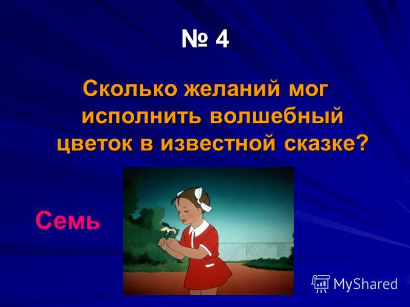4 Сколько желаний мог исполнить волшебный цветок в известной сказке? Семь