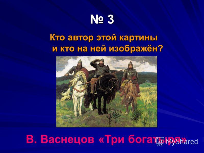 3 Кто автор этой картины и кто на ней изображён? В. Васнецов «Три богатыря»