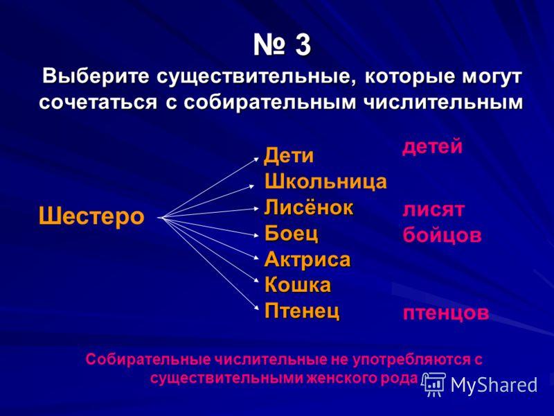 3 Выберите существительные, которые могут сочетаться с собирательным числительным 3 Выберите существительные, которые могут сочетаться с собирательным числительным Собирательные числительные не употребляются с существительными женского рода Шестеро Д