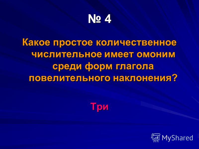 4 Какое простое количественное числительное имеет омоним среди форм глагола повелительного наклонения? Три