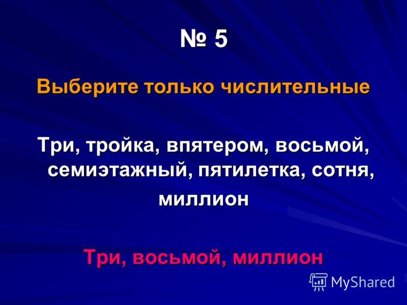 5 Выберите только числительные Три, тройка, впятером, восьмой, семиэтажный, пятилетка, сотня, миллион Три, восьмой, миллион