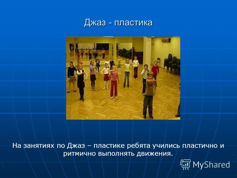 Джаз - пластика На занятиях по Джаз – пластике ребята учились пластично и ритмично выполнять движения.