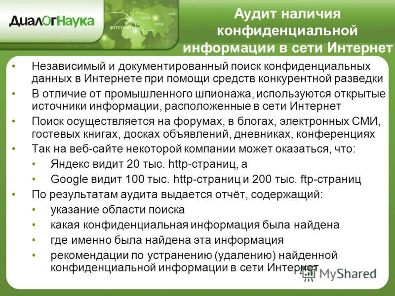 Аудит наличия конфиденциальной информации в сети Интернет Независимый и документированный поиск конфиденциальных данных в Интернете при помощи средств конкурентной разведки В отличие от промышленного шпионажа, используются открытые источники информац