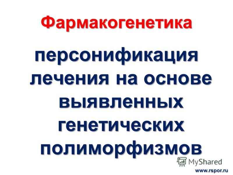 Фармакогенетика персонификация лечения на основе выявленных генетических полиморфизмов www.rspor.ru
