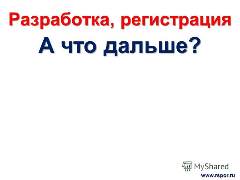 Разработка, регистрация А что дальше? www.rspor.ru