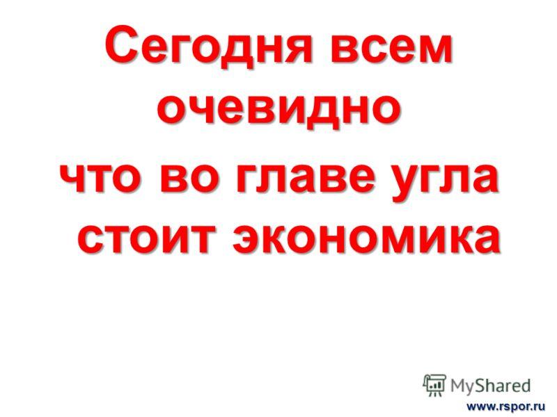 Сегодня всем очевидно что во главе угла стоит экономика www.rspor.ru