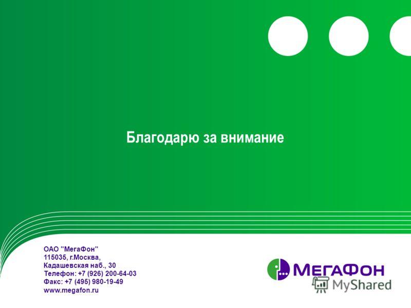 Благодарю за внимание ОАО МегаФон 115035, г.Москва, Кадашевская наб., 30 Телефон: +7 (926) 200-64-03 Факс: +7 (495) 980-19-49 www.megafon.ru