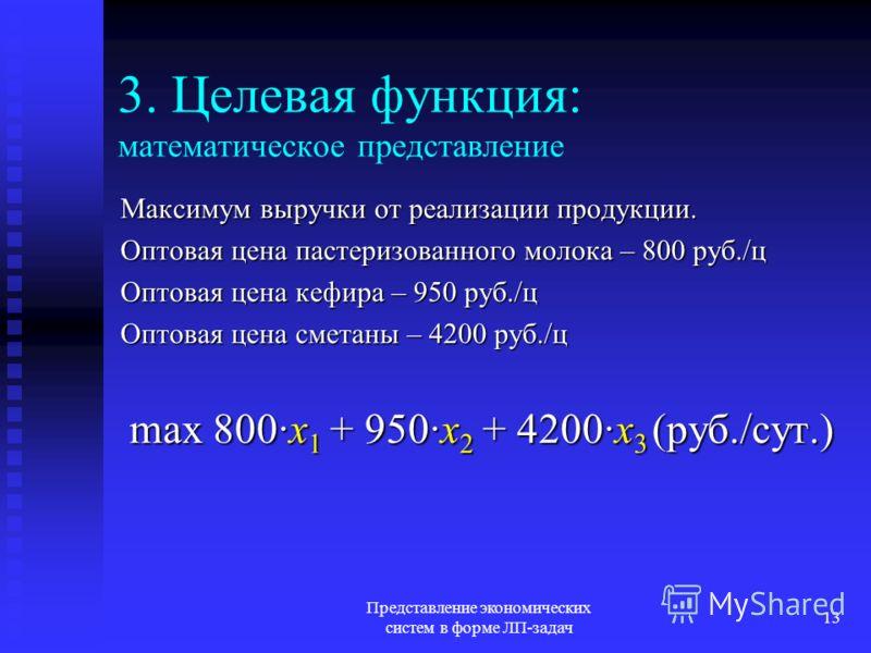 Представление экономических систем в форме ЛП-задач 13 3. Целевая функция: математическое представление Максимум выручки от реализации продукции. Оптовая цена пастеризованного молока – 800 руб./ц Оптовая цена кефира – 950 руб./ц Оптовая цена сметаны