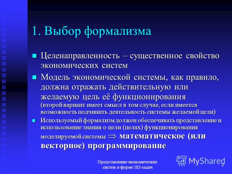 Представление экономических систем в форме ЛП-задач 2 1. Выбор формализма Целенаправленность – существенное свойство экономических систем Целенаправленность – существенное свойство экономических систем Модель экономической системы, как правило, должн