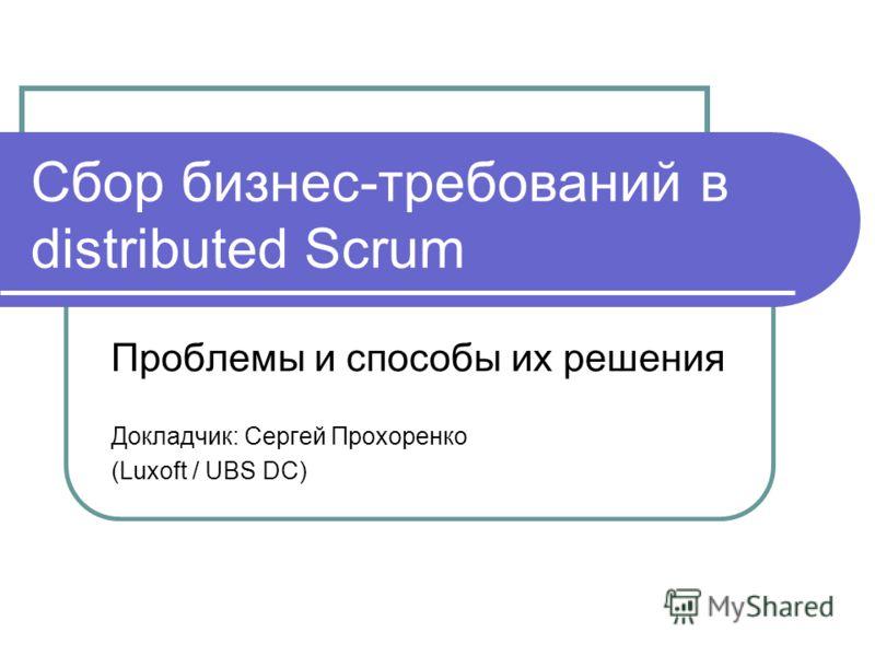 Сбор бизнес-требований в distributed Scrum Проблемы и способы их решения Докладчик: Сергей Прохоренко (Luxoft / UBS DC)