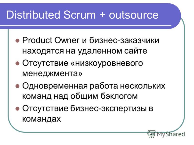 Distributed Scrum + outsource Product Owner и бизнес-заказчики находятся на удаленном сайте Отсутствие «низкоуровневого менеджмента» Одновременная работа нескольких команд над общим бэклогом Отсутствие бизнес-экспертизы в командах