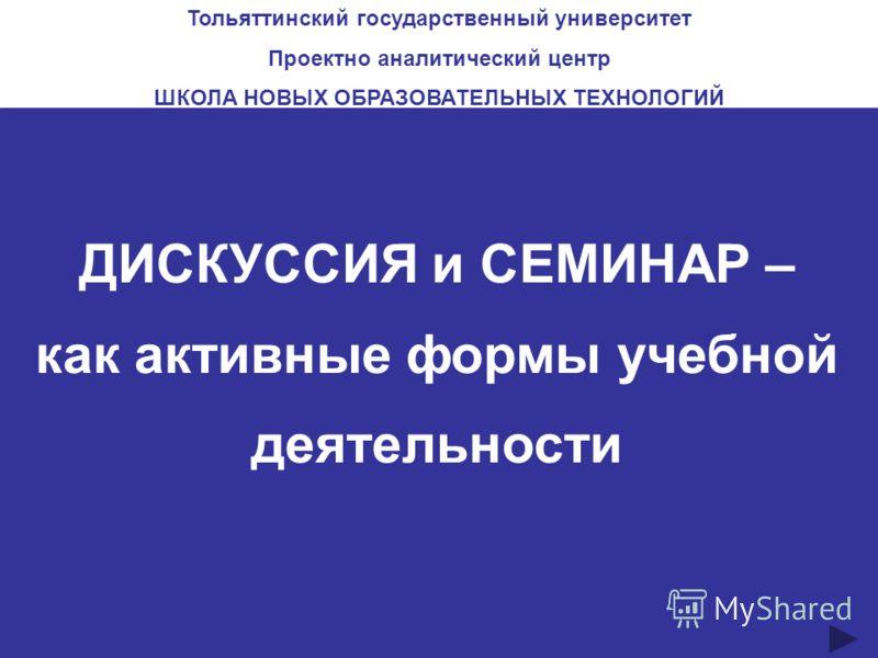 ДИСКУССИЯ и СЕМИНАР – как активные формы учебной деятельности Тольяттинский государственный университет Проектно аналитический центр ШКОЛА НОВЫХ ОБРАЗОВАТЕЛЬНЫХ ТЕХНОЛОГИЙ
