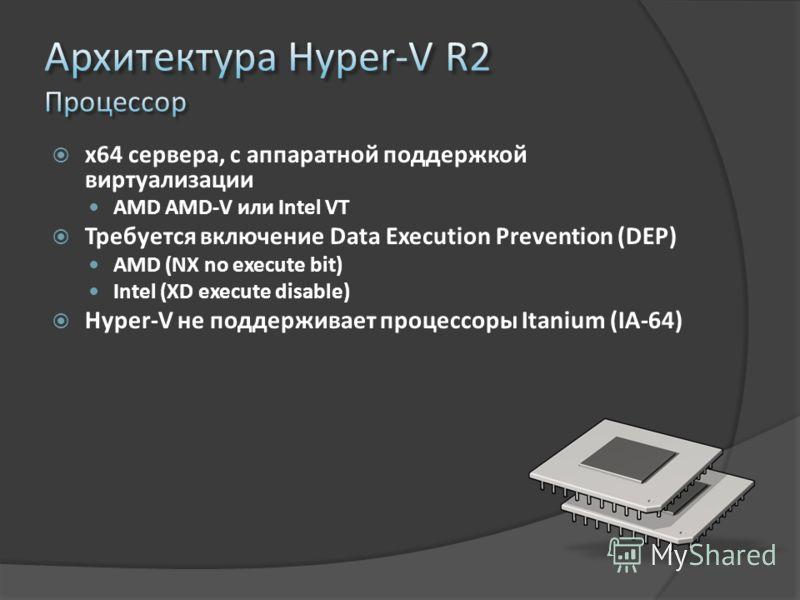 x64 сервера, с аппаратной поддержкой виртуализации AMD AMD-V или Intel VT Требуется включение Data Execution Prevention (DEP) AMD (NX no execute bit) Intel (XD execute disable) Hyper-V не поддерживает процессоры Itanium (IA-64)