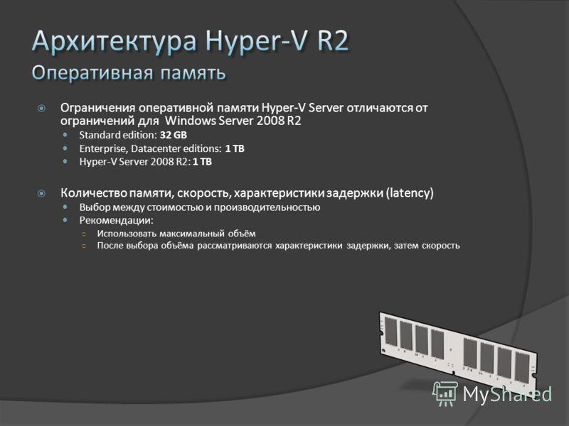 Ограничения оперативной памяти Hyper-V Server отличаются от ограничений для Windows Server 2008 R2 Standard edition: 32 GB Enterprise, Datacenter editions: 1 TB Hyper-V Server 2008 R2: 1 TB Количество памяти, скорость, характеристики задержки (latenc