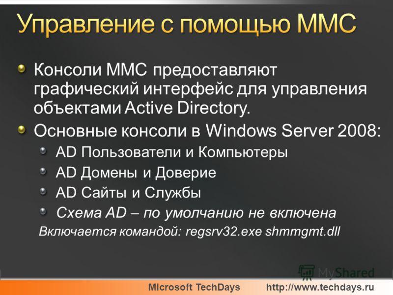 Microsoft TechDayshttp://www.techdays.ru Консоли MMC предоставляют графический интерфейс для управления объектами Active Directory. Основные консоли в Windows Server 2008: AD Пользователи и Компьютеры AD Домены и Доверие AD Сайты и Службы Схема AD –