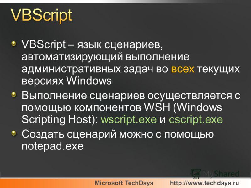 Microsoft TechDayshttp://www.techdays.ru VBScript – язык сценариев, автоматизирующий выполнение административных задач во всех текущих версиях Windows Выполнение сценариев осуществляется с помощью компонентов WSH (Windows Scripting Host): wscript.exe