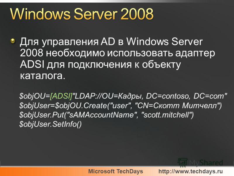 Microsoft TechDayshttp://www.techdays.ru Для управления AD в Windows Server 2008 необходимо использовать адаптер ADSI для подключения к объекту каталога. $objOU=[ADSI]