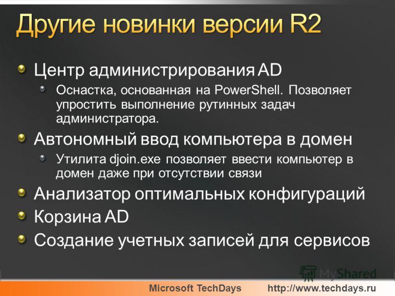 Microsoft TechDayshttp://www.techdays.ru Центр администрирования AD Оснастка, основанная на PowerShell. Позволяет упростить выполнение рутинных задач администратора. Автономный ввод компьютера в домен Утилита djoin.exe позволяет ввести компьютер в до
