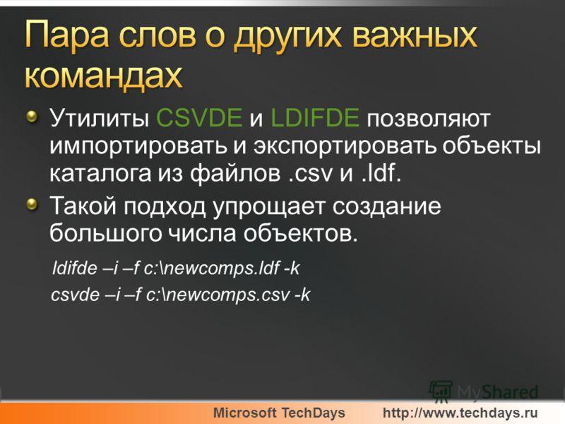 Microsoft TechDayshttp://www.techdays.ru Утилиты CSVDE и LDIFDE позволяют импортировать и экспортировать объекты каталога из файлов.csv и.ldf. Такой подход упрощает создание большого числа объектов. ldifde –i –f c:\newcomps.ldf -k csvde –i –f c:\newc