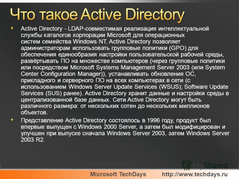 Active Directory - LDAP-совместимая реализация интеллектуальной службы каталогов корпорации Microsoft для операционных систем семейства Windows NT. Active Directory позволяет администраторам использовать групповые политики (GPO) для обеспечения едино