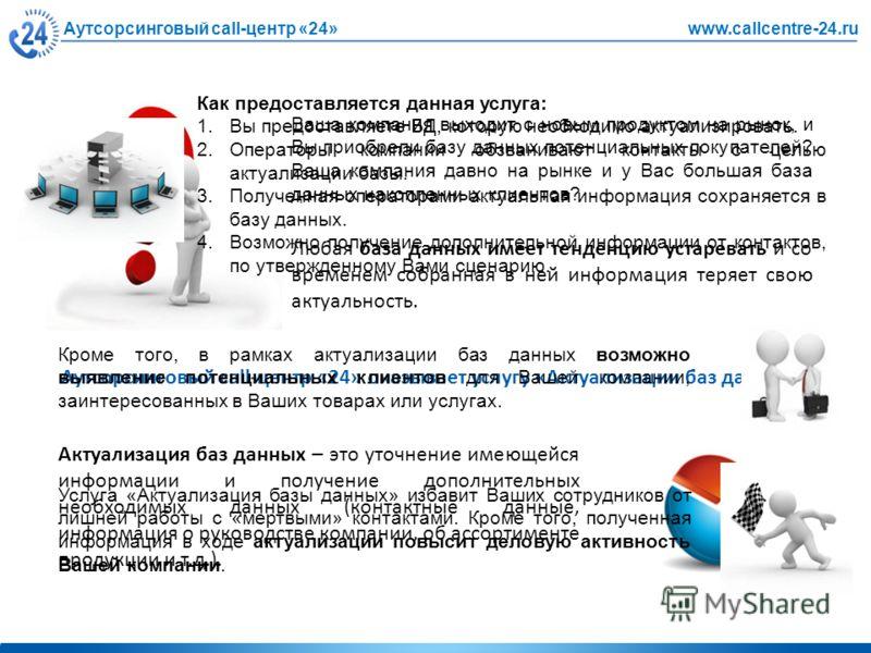 Аутсорсинговый call-центр «24»www.callcentre-24.ru Ваша компания выходит с новым продуктом на рынок, и Вы приобрели базу данных потенциальных покупателей? Ваша компания давно на рынке и у Вас большая база данных накопленных клиентов? Любая база данны