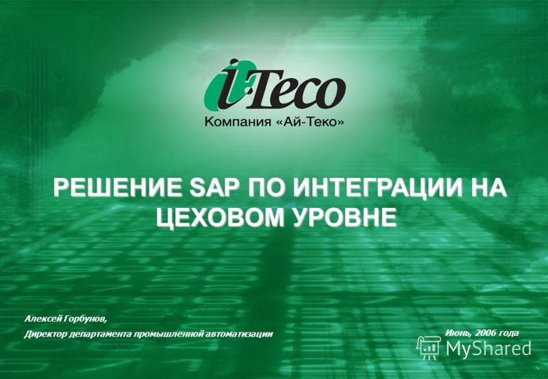 РЕШЕНИЕ SAP ПО ИНТЕГРАЦИИ НА ЦЕХОВОМ УРОВНЕ РЕШЕНИЕ SAP ПО ИНТЕГРАЦИИ НА ЦЕХОВОМ УРОВНЕ Июнь, 2006 года Алексей Горбунов, Директор департамента промышленной автоматизации