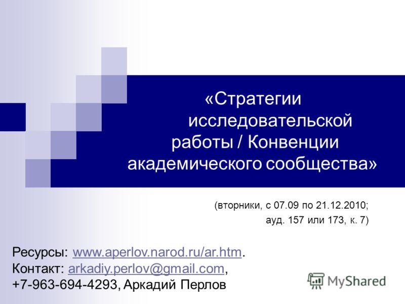 «Стратегии исследовательской работы / Конвенции академического сообщества» (вторники, с 07.09 по 21.12.2010; ауд. 157 или 173, к. 7) Ресурсы: www.aperlov.narod.ru/ar.htm.www.aperlov.narod.ru/ar.htm Контакт: arkadiy.perlov@gmail.com, +7-963-694-4293,