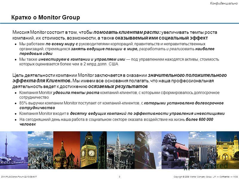 3ZMK-RUS-Donors Forum-22-10-09-AMTCopyright © 2009 Monitor Company Group, L.P. Confidential MOS Конфиденциально Кратко о Monitor Group Миссия Monitor состоит в том, чтобы помогать клиентам расти: увеличивать темпы роста компаний, их стоимость, возмож