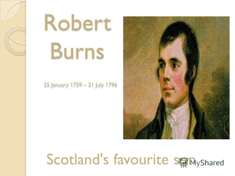 Robert Burns 25 January 1759 – 21 July 1796 Scotland's favourite son