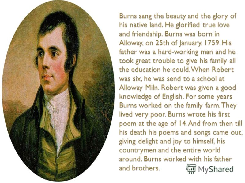 Burns sang the beauty and the glory of his native land. He glorified true love and friendship. Burns was born in Alloway, on 25th of January, 1759. His father was a hard-working man and he took great trouble to give his family all the education he co