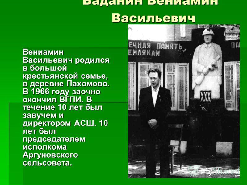 Баданин Вениамин Васильевич Вениамин Васильевич родился в большой крестьянской семье, в деревне Пахомово. В 1966 году заочно окончил ВГПИ. В течение 10 лет был завучем и директором АСШ. 10 лет был председателем исполкома Аргуновского сельсовета.