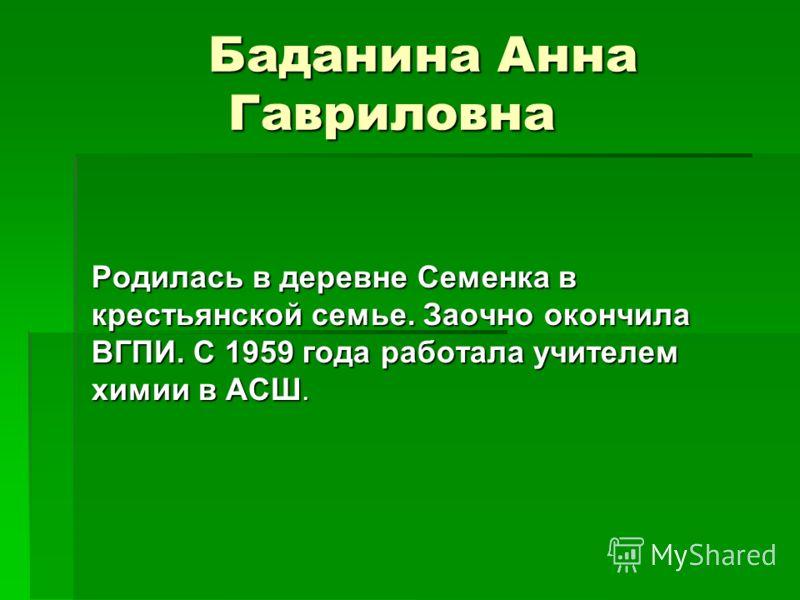 Баданина Анна Гавриловна Родилась в деревне Семенка в крестьянской семье. Заочно окончила ВГПИ. С 1959 года работала учителем химии в АСШ.